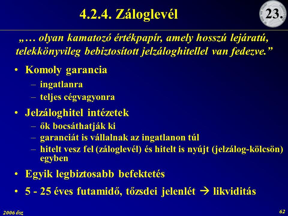 2006 ősz 62 4.2.4. Záloglevél Komoly garancia –ingatlanra –teljes cégvagyonra Jelzáloghitel intézetek –ők bocsáthatják ki –garanciát is vállalnak az i