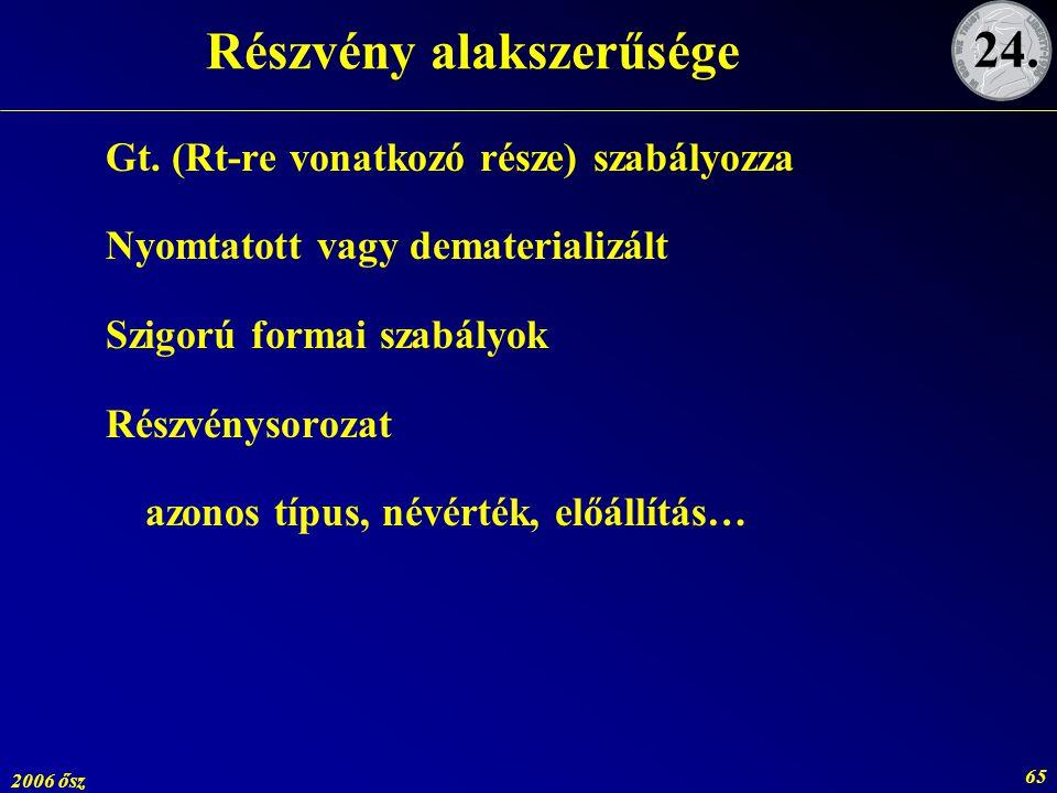 2006 ősz 65 Részvény alakszerűsége Gt. (Rt-re vonatkozó része) szabályozza Nyomtatott vagy dematerializált Szigorú formai szabályok Részvénysorozat az