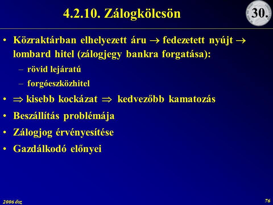 2006 ősz 76 4.2.10. Zálogkölcsön Közraktárban elhelyezett áru  fedezetett nyújt  lombard hitel (zálogjegy bankra forgatása): –rövid lejáratú –forgóe