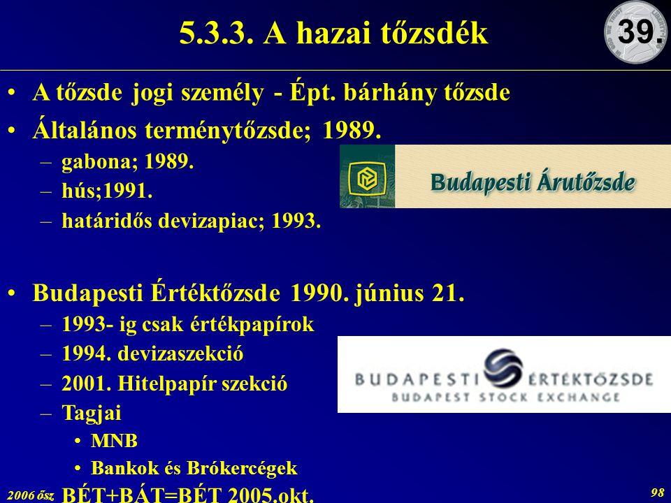 2006 ősz 98 5.3.3. A hazai tőzsdék 39. Általános terménytőzsde; 1989. –gabona; 1989. –hús;1991. –határidős devizapiac; 1993. Budapesti Értéktőzsde 199