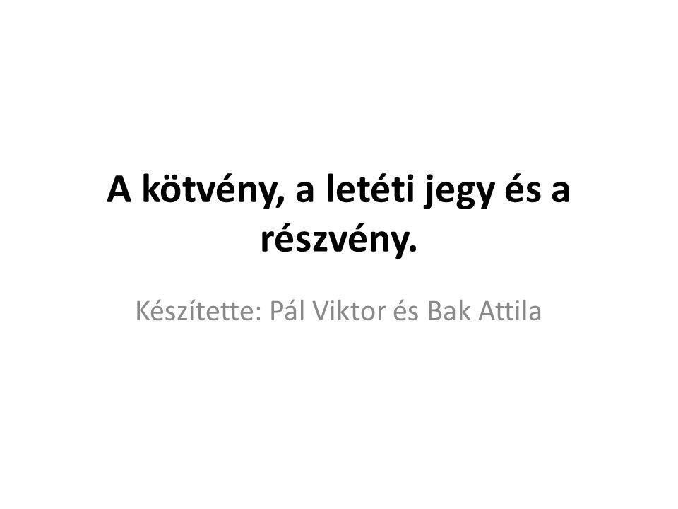 A kötvény, a letéti jegy és a részvény. Készítette: Pál Viktor és Bak Attila