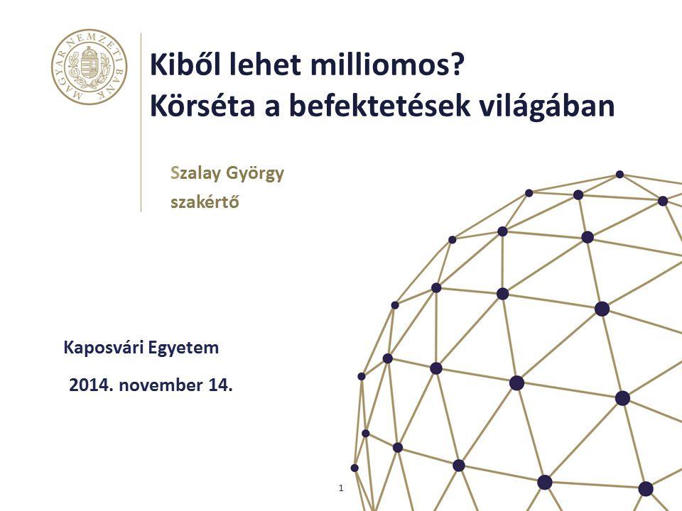 Kiből lehet milliomos? Körséta a befektetések világában Kaposvári Egyetem Szalay György szakértő 1 2014. november 14.
