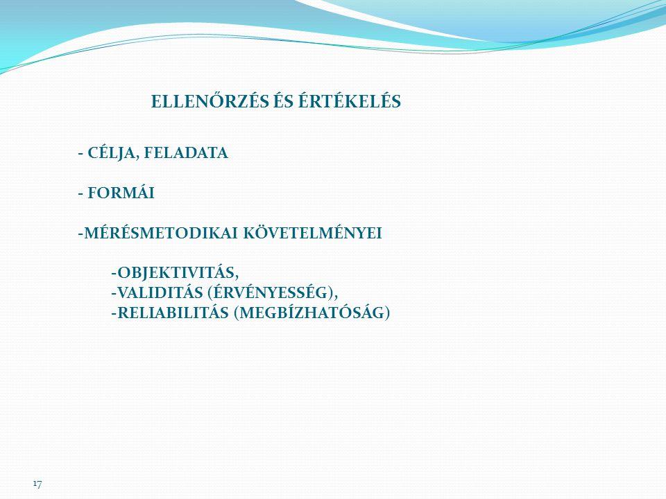 17 ELLENŐRZÉS ÉS ÉRTÉKELÉS - CÉLJA, FELADATA - FORMÁI -MÉRÉSMETODIKAI KÖVETELMÉNYEI -OBJEKTIVITÁS, -VALIDITÁS (ÉRVÉNYESSÉG), -RELIABILITÁS (MEGBÍZHATÓ