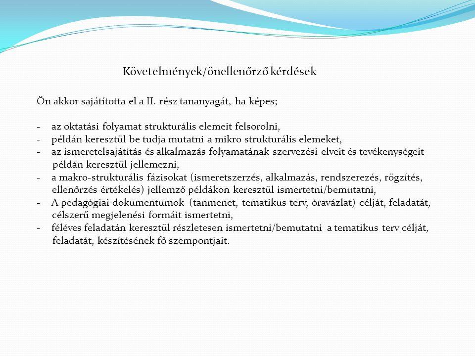Követelmények/önellenőrző kérdések Ön akkor sajátította el a II. rész tananyagát, ha képes; -az oktatási folyamat strukturális elemeit felsorolni, -pé