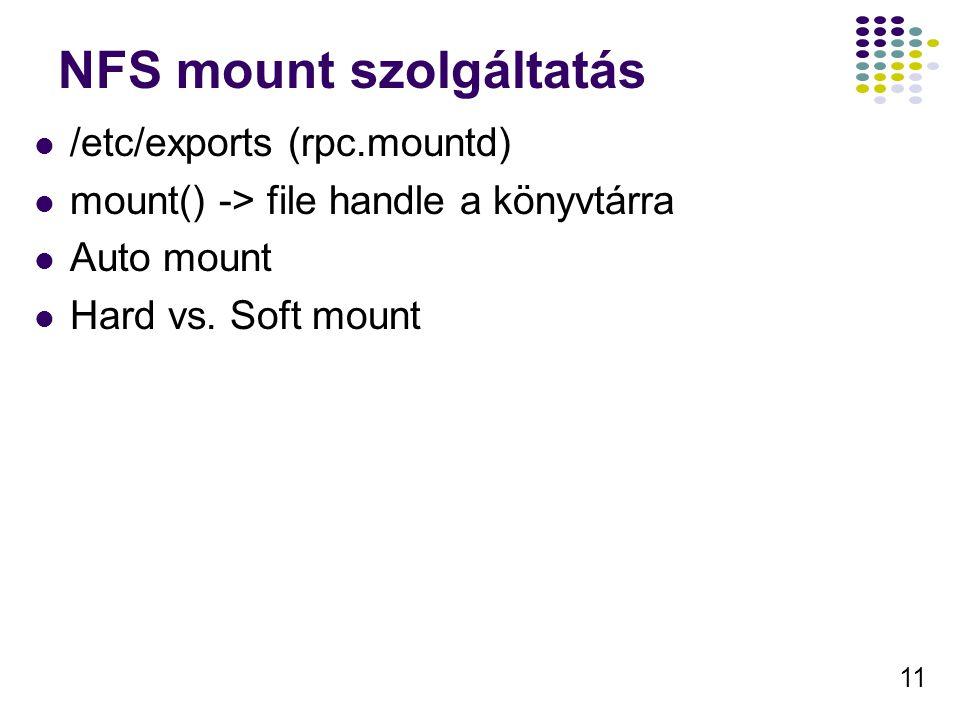 11 NFS mount szolgáltatás /etc/exports (rpc.mountd) mount() -> file handle a könyvtárra Auto mount Hard vs.
