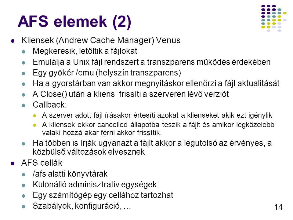 14 AFS elemek (2) Kliensek (Andrew Cache Manager) Venus Megkeresik, letöltik a fájlokat Emulálja a Unix fájl rendszert a transzparens működés érdekében Egy gyökér /cmu (helyszín transzparens) Ha a gyorstárban van akkor megnyitáskor ellenőrzi a fájl aktualitását A Close() után a kliens frissíti a szerveren lévő verziót Callback: A szerver adott fájl írásakor értesíti azokat a klienseket akik ezt igénylik A kliensek ekkor cancelled állapotba teszik a fájlt és amikor legközelebb valaki hozzá akar férni akkor frissítik.
