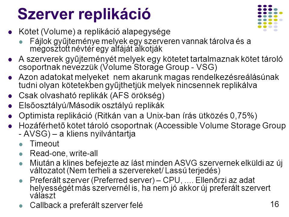 16 Szerver replikáció Kötet (Volume) a replikáció alapegysége Fájlok gyűjteménye melyek egy szerveren vannak tárolva és a megosztott névtér egy alfáját alkotják A szerverek gyűjteményét melyek egy kötetet tartalmaznak kötet tároló csoportnak nevezzük (Volume Storage Group - VSG) Azon adatokat melyeket nem akarunk magas rendelkezésreálásúnak tudni olyan kötetekben gyűjthetjük melyek nincsennek replikálva Csak olvasható replikák (AFS örökség) Elsőosztályú/Második osztályú replikák Optimista replikáció (Ritkán van a Unix-ban írás ütközés 0,75%) Hozáférhető kötet tároló csoportnak (Accessible Volume Storage Group - AVSG) – a kliens nyilvántartja Timeout Read-one, write-all Miután a klines befejezte az íást minden ASVG szervernek elküldi az új változatot (Nem terheli a szervereket/ Lassú terjedés) Preferált szerver (Preferred server) – CPU,....