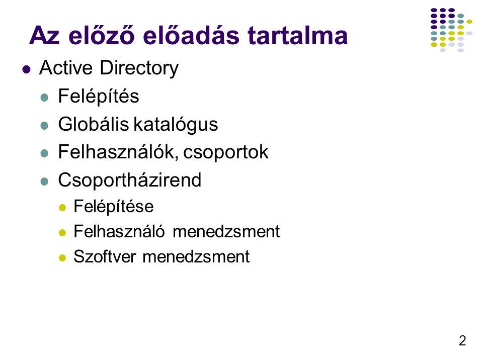 2 Az előző előadás tartalma Active Directory Felépítés Globális katalógus Felhasználók, csoportok Csoportházirend Felépítése Felhasználó menedzsment Szoftver menedzsment