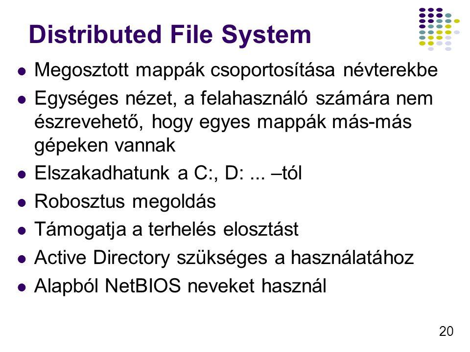 20 Distributed File System Megosztott mappák csoportosítása névterekbe Egységes nézet, a felahasználó számára nem észrevehető, hogy egyes mappák más-más gépeken vannak Elszakadhatunk a C:, D:...