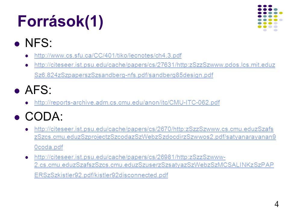 4 Források(1) NFS: http://www.cs.sfu.ca/CC/401/tiko/lecnotes/ch4.3.pdf http://citeseer.ist.psu.edu/cache/papers/cs/27631/http:zSzzSzwww.pdos.lcs.mit.eduz Sz6.824zSzpaperszSzsandberg-nfs.pdf/sandberg85design.pdf http://citeseer.ist.psu.edu/cache/papers/cs/27631/http:zSzzSzwww.pdos.lcs.mit.eduz Sz6.824zSzpaperszSzsandberg-nfs.pdf/sandberg85design.pdf AFS: http://reports-archive.adm.cs.cmu.edu/anon/itc/CMU-ITC-062.pdf CODA: http://citeseer.ist.psu.edu/cache/papers/cs/2670/http:zSzzSzwww.cs.cmu.eduzSzafs zSzcs.cmu.eduzSzprojectzSzcodazSzWebzSzdocdirzSzwwos2.pdf/satyanarayanan9 0coda.pdf http://citeseer.ist.psu.edu/cache/papers/cs/2670/http:zSzzSzwww.cs.cmu.eduzSzafs zSzcs.cmu.eduzSzprojectzSzcodazSzWebzSzdocdirzSzwwos2.pdf/satyanarayanan9 0coda.pdf http://citeseer.ist.psu.edu/cache/papers/cs/26981/http:zSzzSzwww- 2.cs.cmu.eduzSzafszSzcs.cmu.eduzSzuserzSzsatyazSzWebzSzMCSALINKzSzPAP ERSzSzkistler92.pdf/kistler92disconnected.pdf http://citeseer.ist.psu.edu/cache/papers/cs/26981/http:zSzzSzwww- 2.cs.cmu.eduzSzafszSzcs.cmu.eduzSzuserzSzsatyazSzWebzSzMCSALINKzSzPAP ERSzSzkistler92.pdf/kistler92disconnected.pdf