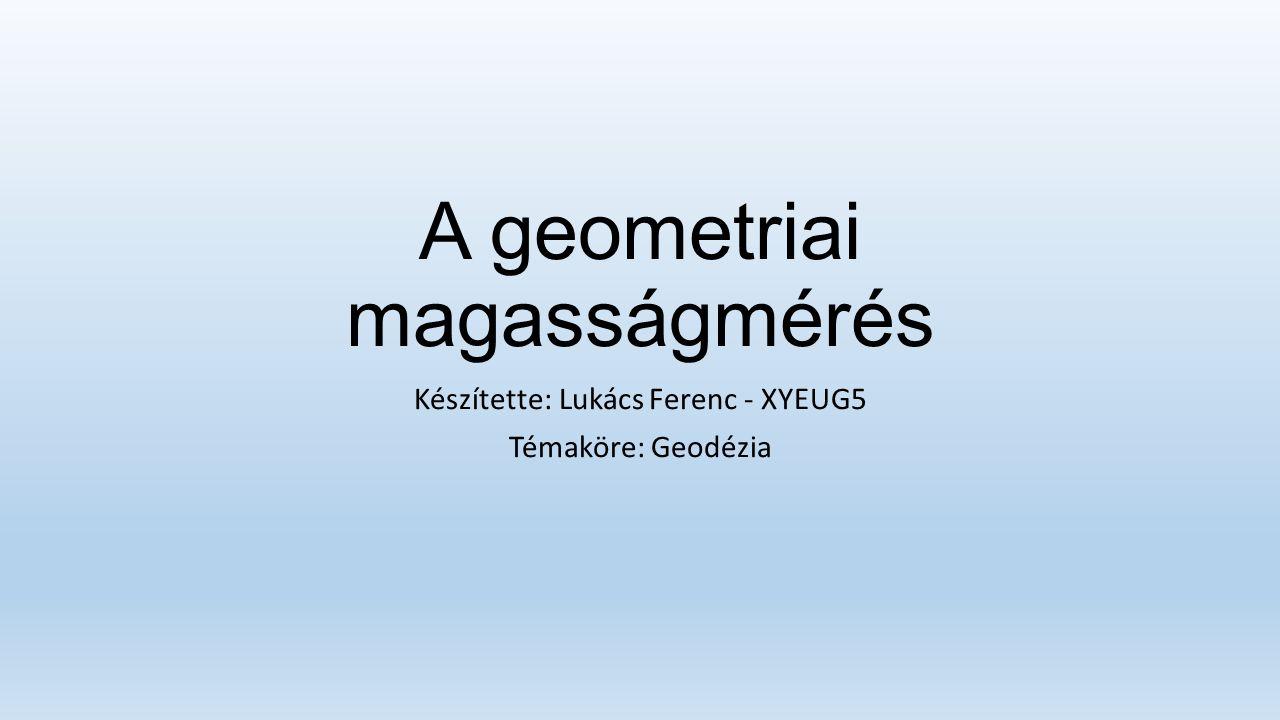 A geometriai magasságmérés Készítette: Lukács Ferenc - XYEUG5 Témaköre: Geodézia