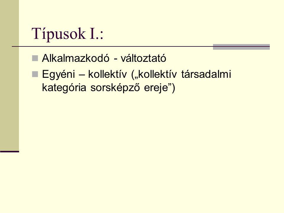"""Típusok I.: Alkalmazkodó - változtató Egyéni – kollektív (""""kollektív társadalmi kategória sorsképző ereje )"""