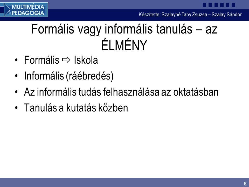 Készítette: Szalayné Tahy Zsuzsa – Szalay Sándor 6 Formális vagy informális tanulás – az ÉLMÉNY Formális  Iskola Informális (ráébredés) Az informális tudás felhasználása az oktatásban Tanulás a kutatás közben