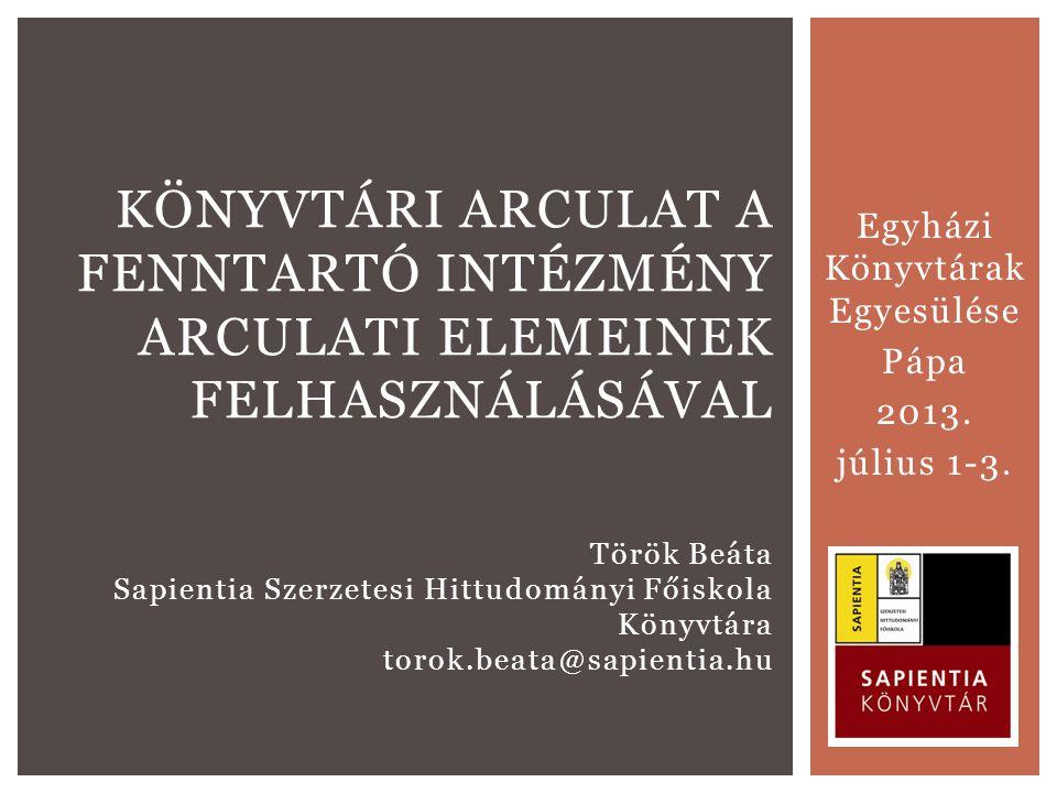 Egyházi Könyvtárak Egyesülése Pápa 2013. július 1-3. KÖNYVTÁRI ARCULAT A FENNTARTÓ INTÉZMÉNY ARCULATI ELEMEINEK FELHASZNÁLÁSÁVAL Török Beáta Sapientia