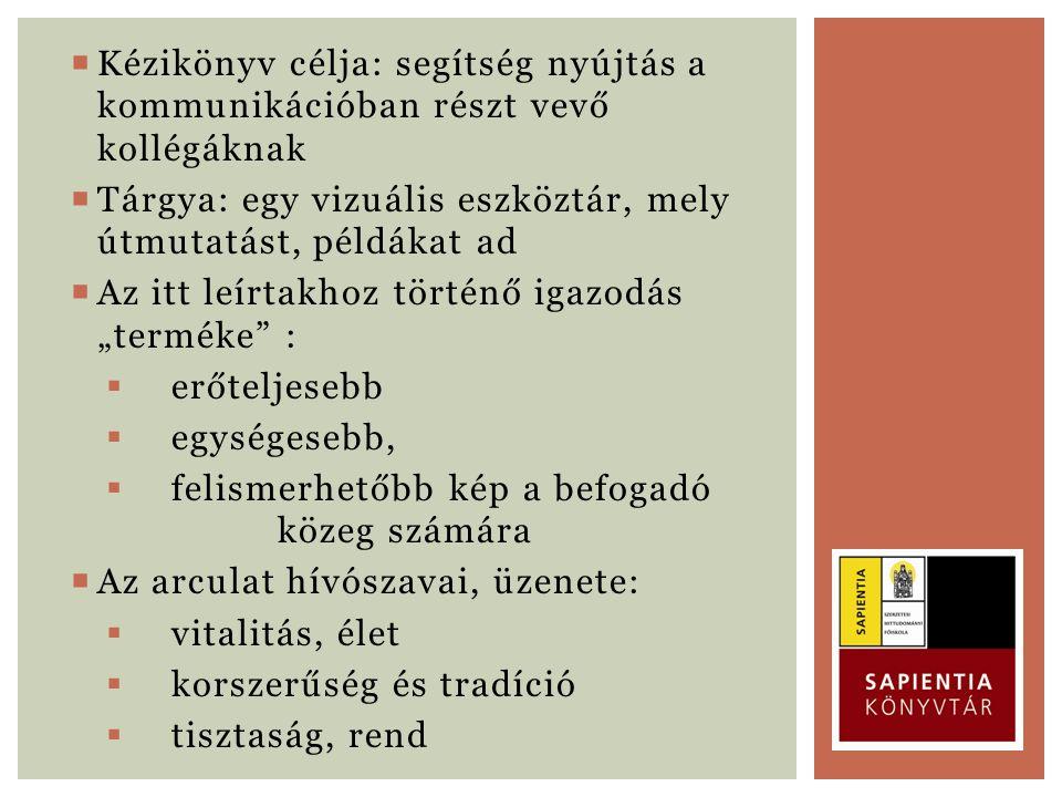  Kézikönyv célja: segítség nyújtás a kommunikációban részt vevő kollégáknak  Tárgya: egy vizuális eszköztár, mely útmutatást, példákat ad  Az itt l