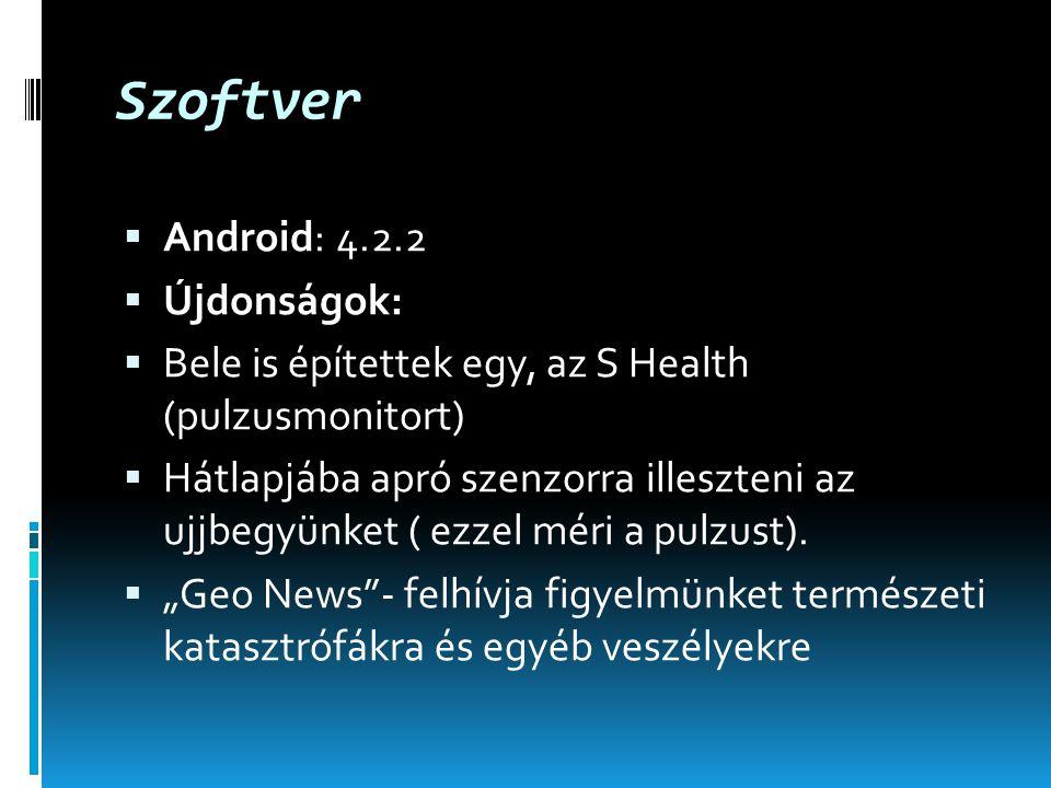Szoftver  Android: 4.2.2  Újdonságok:  Bele is építettek egy, az S Health (pulzusmonitort)  Hátlapjába apró szenzorra illeszteni az ujjbegyünket ( ezzel méri a pulzust).