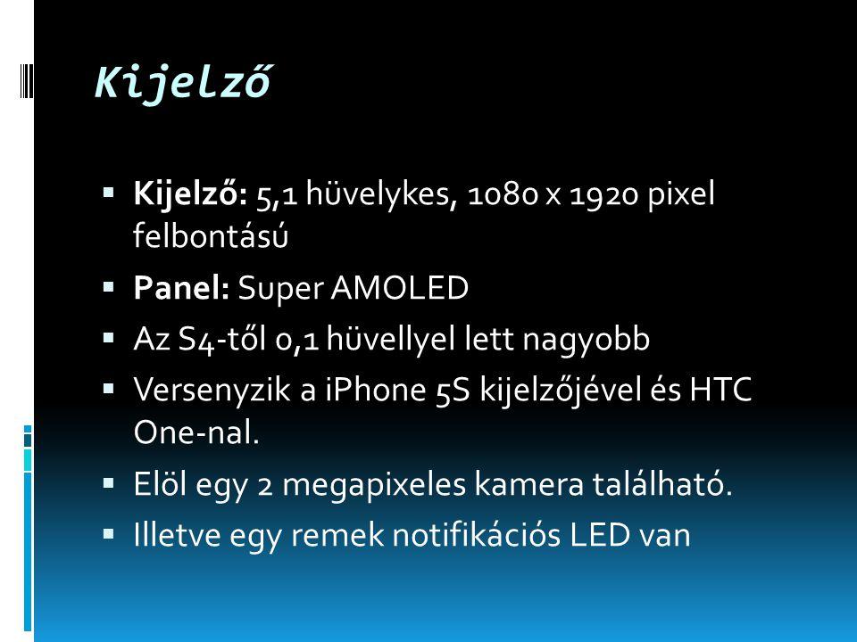 Kijelző  Kijelző: 5,1 hüvelykes, 1080 x 1920 pixel felbontású  Panel: Super AMOLED  Az S4-től 0,1 hüvellyel lett nagyobb  Versenyzik a iPhone 5S kijelzőjével és HTC One-nal.
