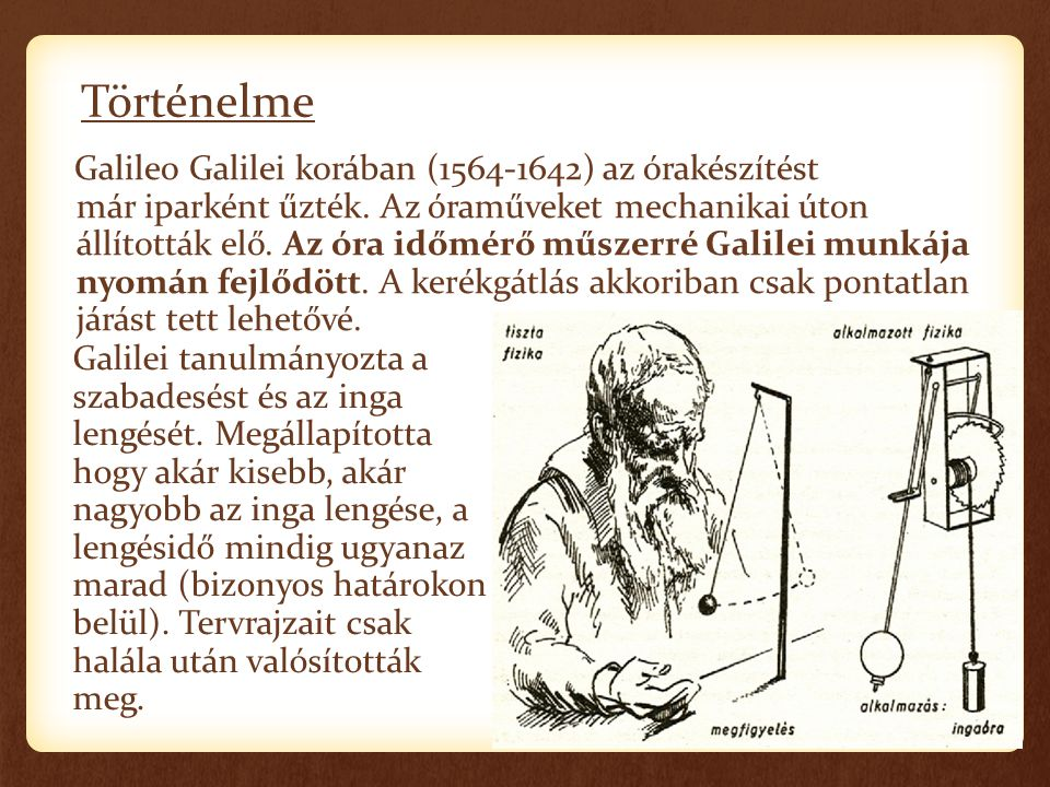 Történelme Galileo Galilei korában (1564-1642) az órakészítést már iparként űzték. Az óraműveket mechanikai úton állították elő. Az óra időmérő műszer
