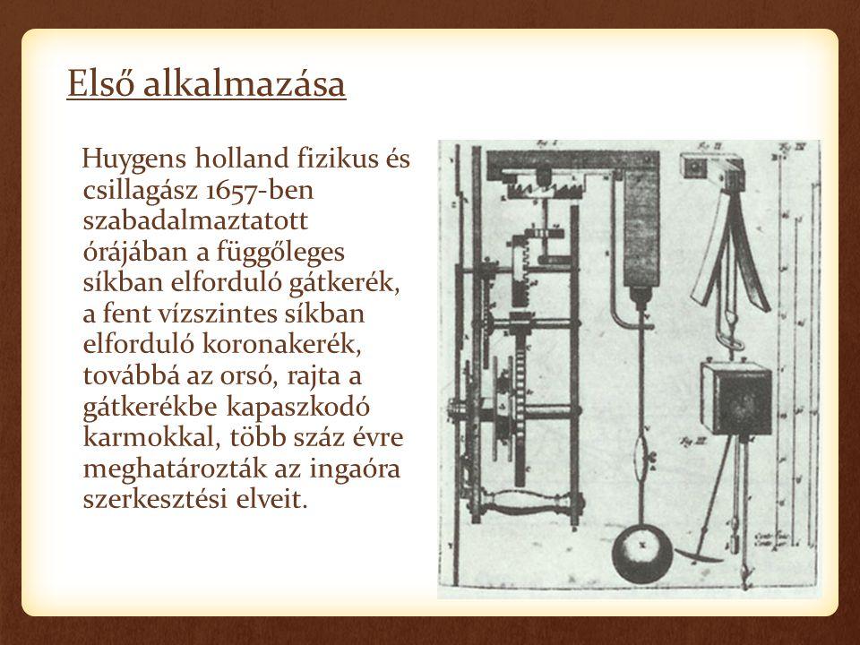 Első alkalmazása Huygens holland fizikus és csillagász 1657-ben szabadalmaztatott órájában a függőleges síkban elforduló gátkerék, a fent vízszintes s
