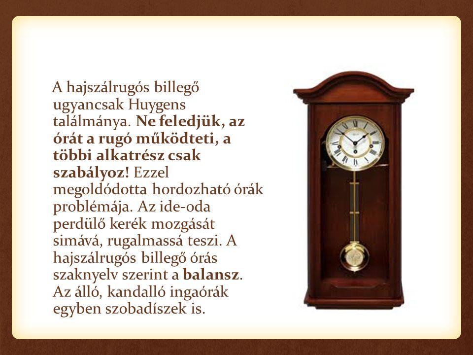 A hajszálrugós billegő ugyancsak Huygens találmánya. Ne feledjük, az órát a rugó működteti, a többi alkatrész csak szabályoz! Ezzel megoldódotta hordo