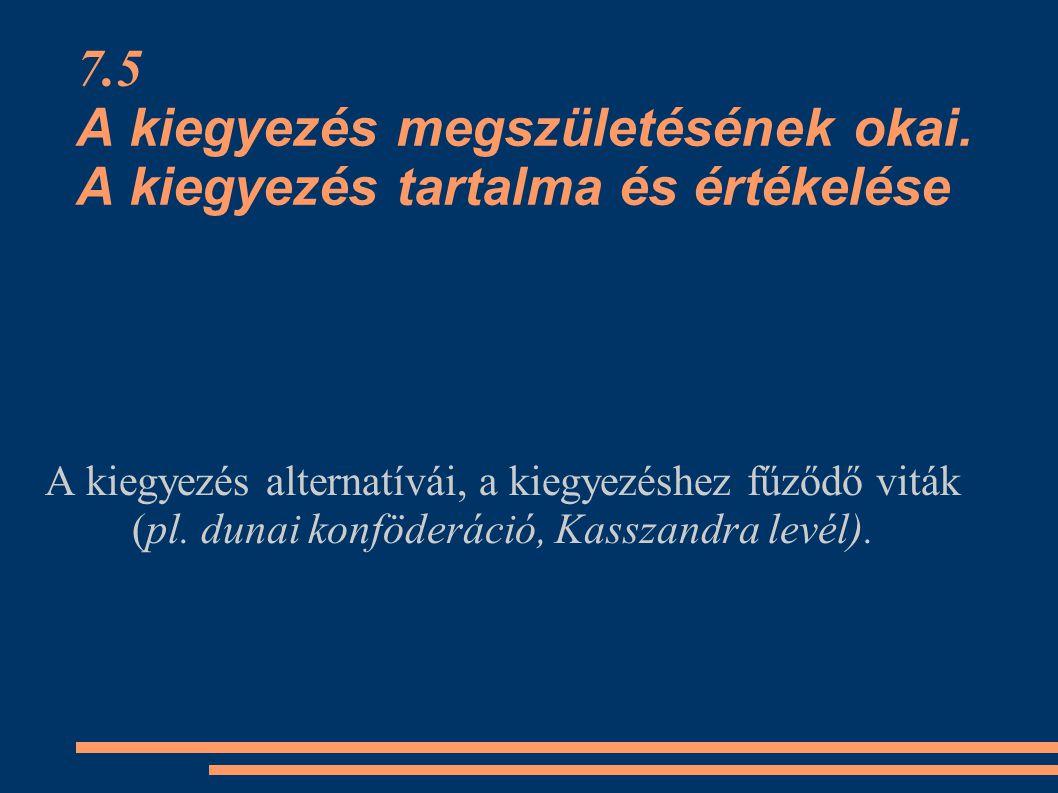 7.5 A kiegyezés megszületésének okai. A kiegyezés tartalma és értékelése A kiegyezés alternatívái, a kiegyezéshez fűződő viták (pl. dunai konföderáci