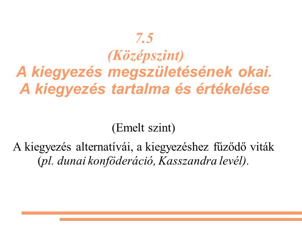 7.5 (Középszint) A kiegyezés megszületésének okai. A kiegyezés tartalma és értékelése (Emelt szint) A kiegyezés alternatívái, a kiegyezéshez fűződő vi