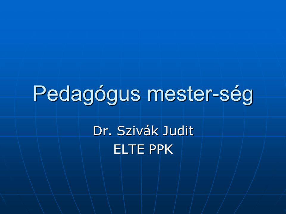 Pedagógus mester-ség Dr. Szivák Judit ELTE PPK