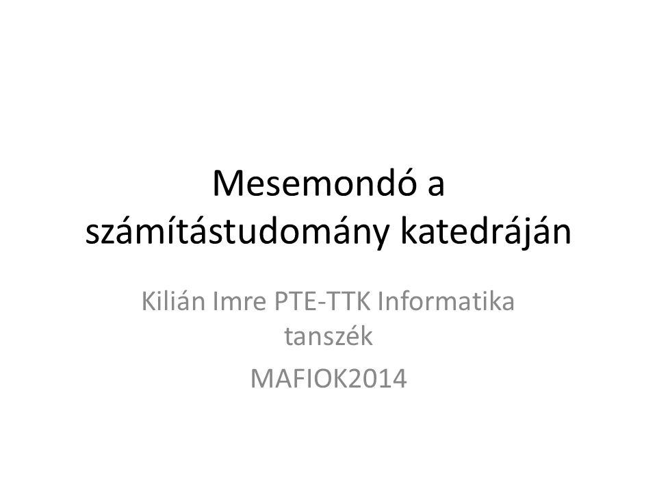 Mesemondó a számítástudomány katedráján Kilián Imre PTE-TTK Informatika tanszék MAFIOK2014