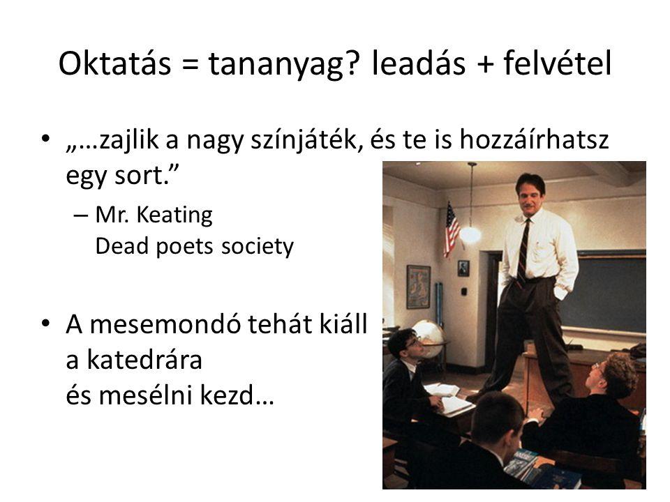 """Oktatás = tananyag? leadás + felvétel """"…zajlik a nagy színjáték, és te is hozzáírhatsz egy sort."""" – Mr. Keating Dead poets society A mesemondó tehát k"""