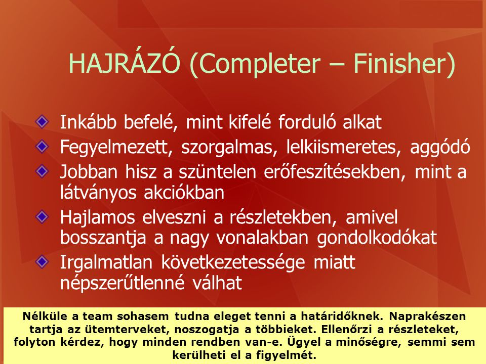 HAJRÁZÓ (Completer – Finisher) Inkább befelé, mint kifelé forduló alkat Fegyelmezett, szorgalmas, lelkiismeretes, aggódó Jobban hisz a szüntelen erőfe