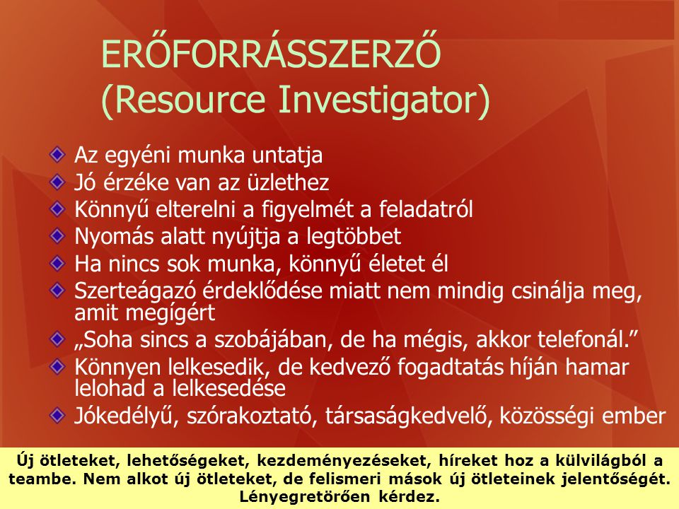 ERŐFORRÁSSZERZŐ (Resource Investigator) Az egyéni munka untatja Jó érzéke van az üzlethez Könnyű elterelni a figyelmét a feladatról Nyomás alatt nyújt
