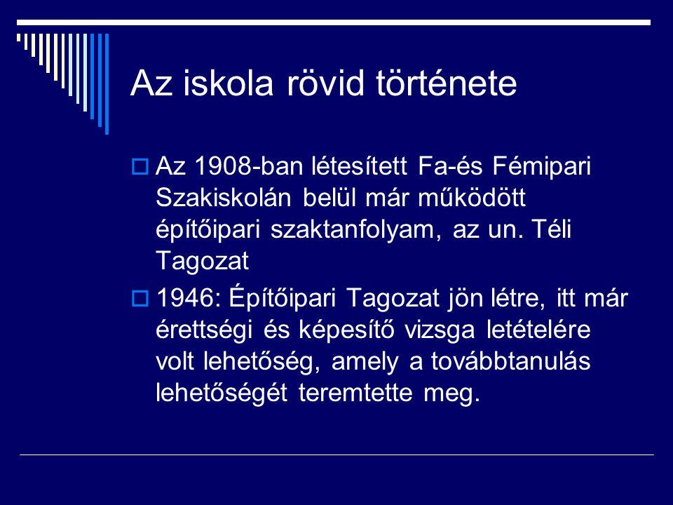 Az iskola rövid története  Az 1908-ban létesített Fa-és Fémipari Szakiskolán belül már működött építőipari szaktanfolyam, az un. Téli Tagozat  1946:
