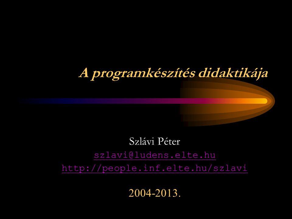 A programkészítés didaktikája Szlávi Péter szlavi@ludens.elte.hu http://people.inf.elte.hu/szlavi 2004-2013.