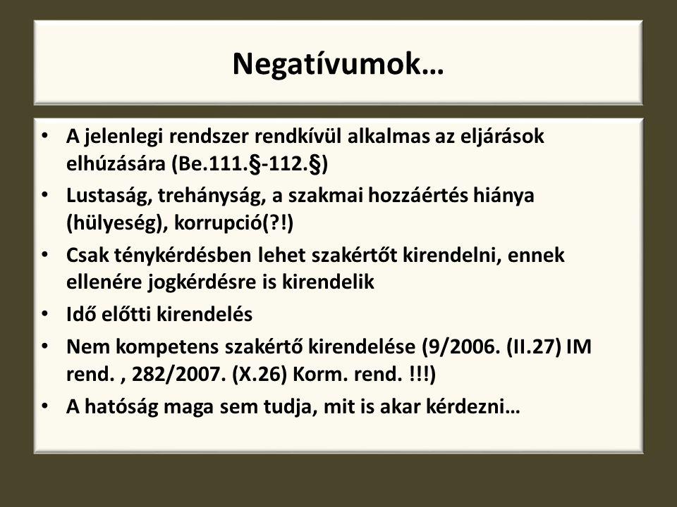 Negatívumok… A jelenlegi rendszer rendkívül alkalmas az eljárások elhúzására (Be.111.§-112.§) Lustaság, trehányság, a szakmai hozzáértés hiánya (hülye