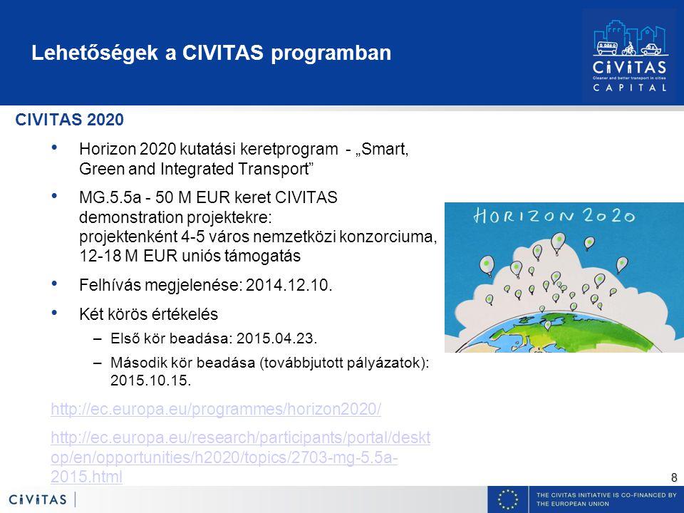 """8 Lehetőségek a CIVITAS programban CIVITAS 2020 Horizon 2020 kutatási keretprogram - """"Smart, Green and Integrated Transport MG.5.5a - 50 M EUR keret CIVITAS demonstration projektekre: projektenként 4-5 város nemzetközi konzorciuma, 12-18 M EUR uniós támogatás Felhívás megjelenése: 2014.12.10."""