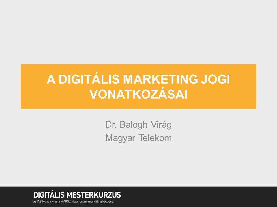 A DIGITÁLIS MARKETING JOGI VONATKOZÁSAI Dr. Balogh Virág Magyar Telekom