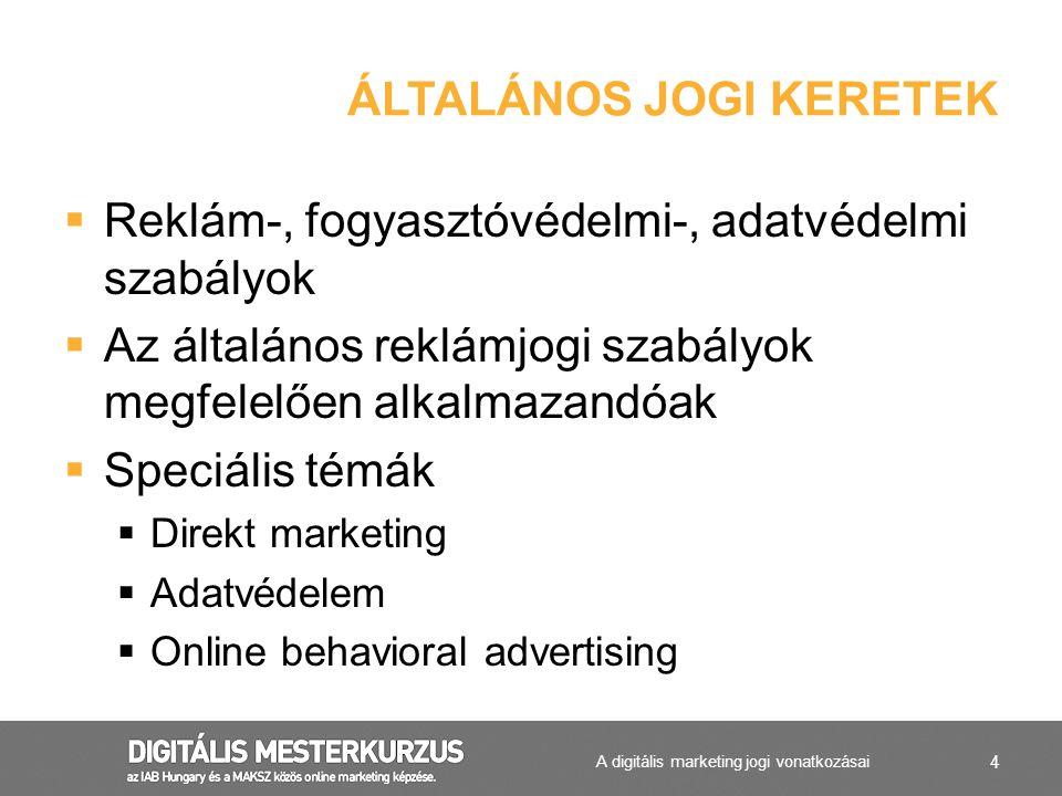 4  Reklám-, fogyasztóvédelmi-, adatvédelmi szabályok  Az általános reklámjogi szabályok megfelelően alkalmazandóak  Speciális témák  Direkt marketing  Adatvédelem  Online behavioral advertising ÁLTALÁNOS JOGI KERETEK A digitális marketing jogi vonatkozásai