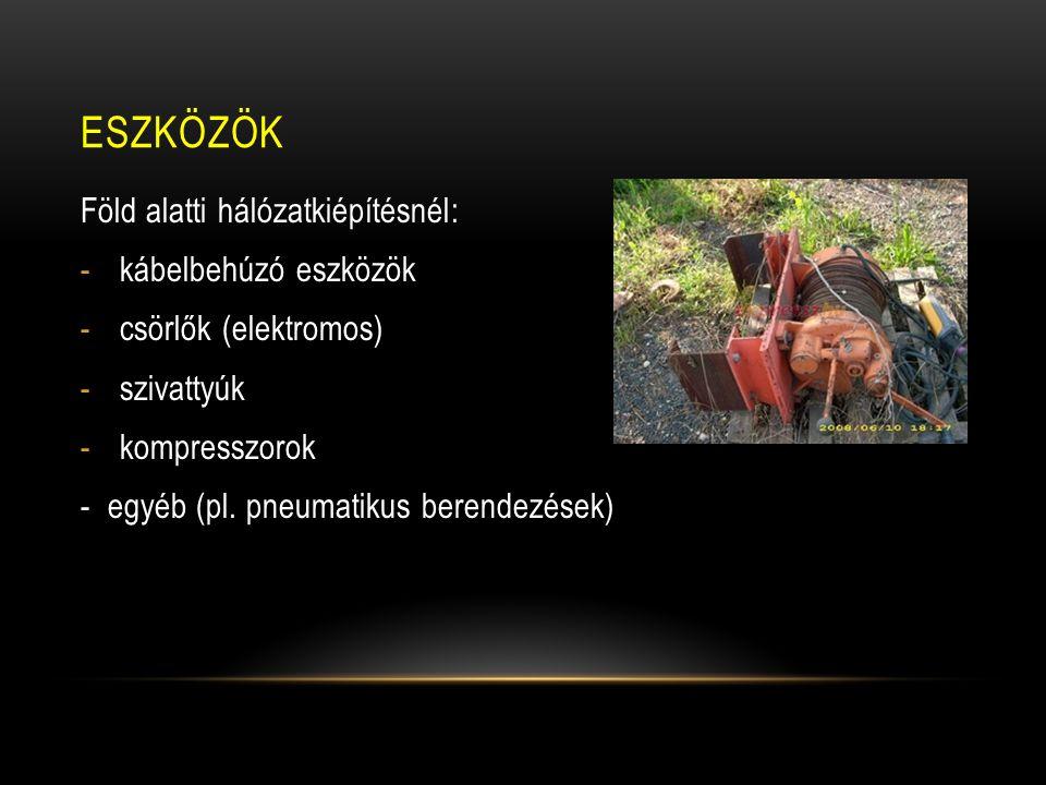 ESZKÖZÖK Föld alatti hálózatkiépítésnél: -kábelbehúzó eszközök -csörlők (elektromos) -szivattyúk -kompresszorok - egyéb (pl. pneumatikus berendezések)