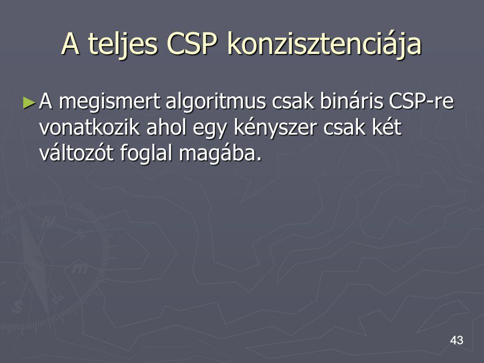 43 ► A megismert algoritmus csak bináris CSP-re vonatkozik ahol egy kényszer csak két változót foglal magába. A teljes CSP konzisztenciája