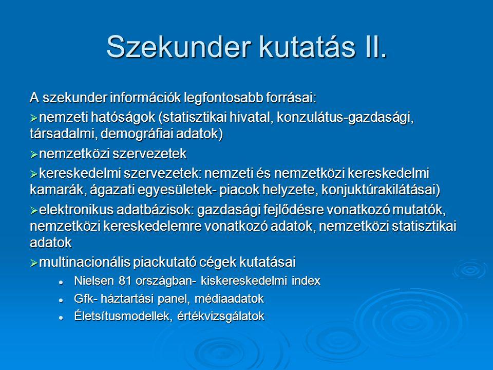 Szekunder kutatás II. A szekunder információk legfontosabb forrásai:  nemzeti hatóságok (statisztikai hivatal, konzulátus-gazdasági, társadalmi, demo