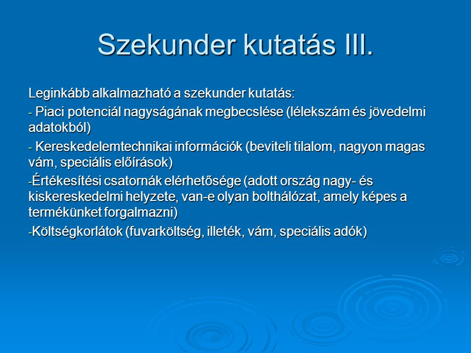Szekunder kutatás III. Leginkább alkalmazható a szekunder kutatás: - Piaci potenciál nagyságának megbecslése (lélekszám és jövedelmi adatokból) - Kere