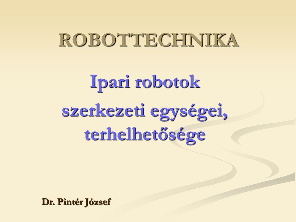 ROBOTTECHNIKA Ipari robotok szerkezeti egységei, terhelhetősége Dr. Pintér József