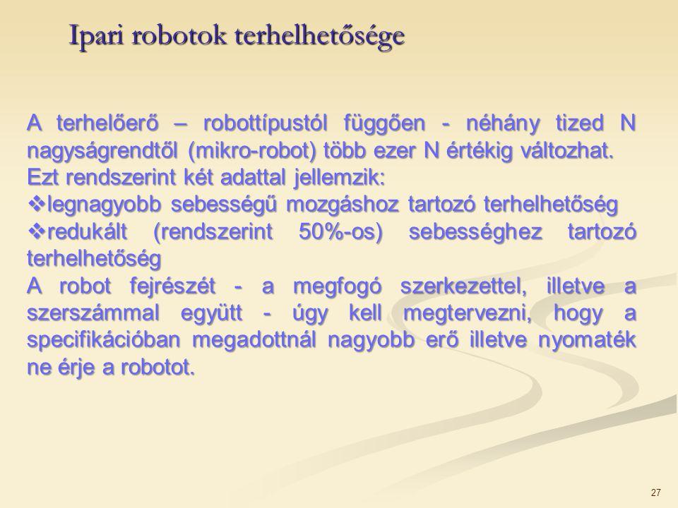 27 Ipari robotok terhelhetősége A terhelőerő – robottípustól függően - néhány tized N nagyságrendtől (mikro-robot) több ezer N értékig változhat. Ezt