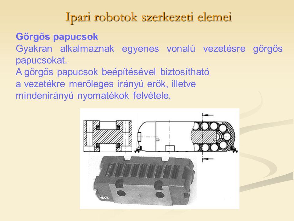 Ipari robotok szerkezeti elemei Görgős papucsok Gyakran alkalmaznak egyenes vonalú vezetésre görgős papucsokat. A görgős papucsok beépítésével biztosí