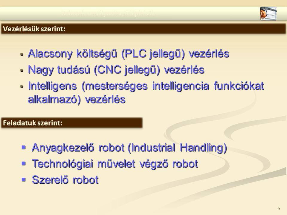 5  Alacsony költségű (PLC jellegű) vezérlés  Nagy tudású (CNC jellegű) vezérlés  Intelligens (mesterséges intelligencia funkciókat alkalmazó) vezér