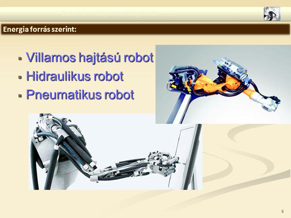 6  Villamos hajtású robot  Hidraulikus robot  Pneumatikus robot Robotok osztályozása, felépítésük Energia forrás szerint: