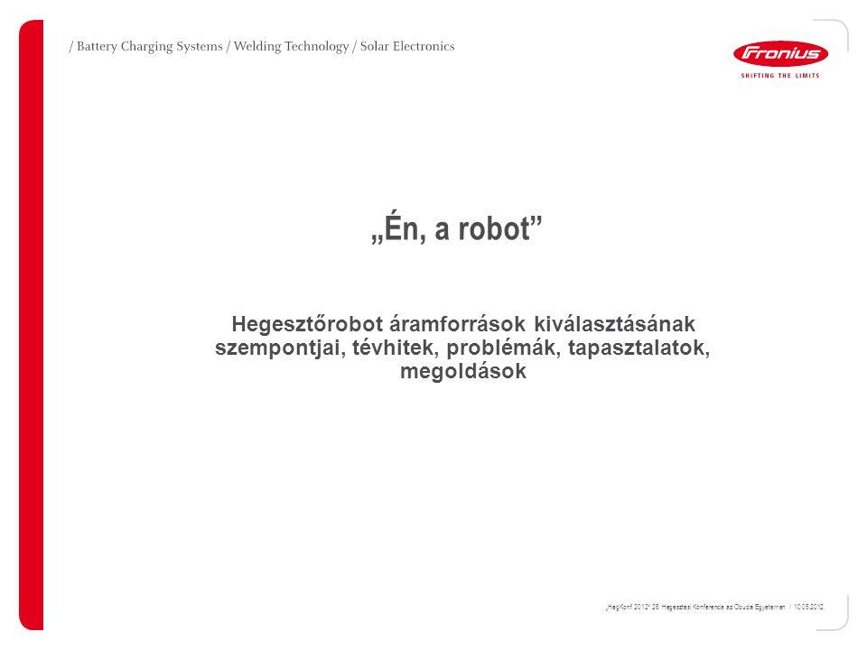 """""""HegKonf 2012"""" 26. Hegesztési Konferencia az Óbudai Egyetemen / 10.05.2012. """"Én, a robot"""" Hegesztőrobot áramforrások kiválasztásának szempontjai, tévh"""