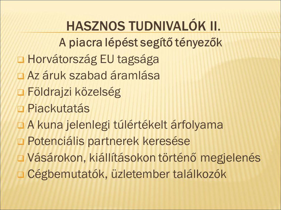 HASZNOS TUDNIVALÓK II. A piacra lépést segítő tényezők  Horvátország EU tagsága  Az áruk szabad áramlása  Földrajzi közelség  Piackutatás  A kuna
