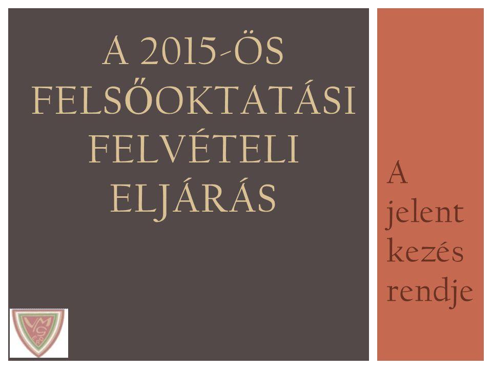 A jelent kezés rendje A 2015-ÖS FELS Ő OKTATÁSI FELVÉTELI ELJÁRÁS