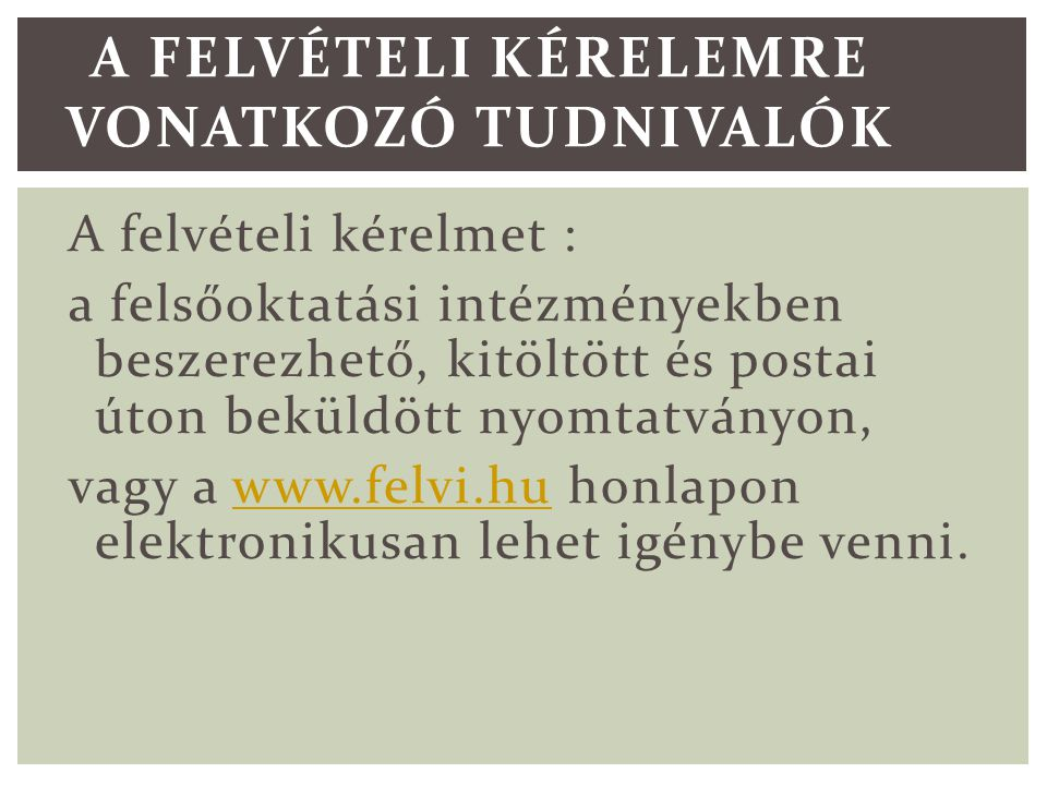 A felvételi kérelmet : a felsőoktatási intézményekben beszerezhető, kitöltött és postai úton beküldött nyomtatványon, vagy a www.felvi.hu honlapon elektronikusan lehet igénybe venni.www.felvi.hu A FELVÉTELI KÉRELEMRE VONATKOZÓ TUDNIVALÓK